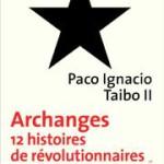A propos de «Archanges. 12 histoires de révolutionnaires sans révolution possible» (de Paco Ignacio Taibo II)